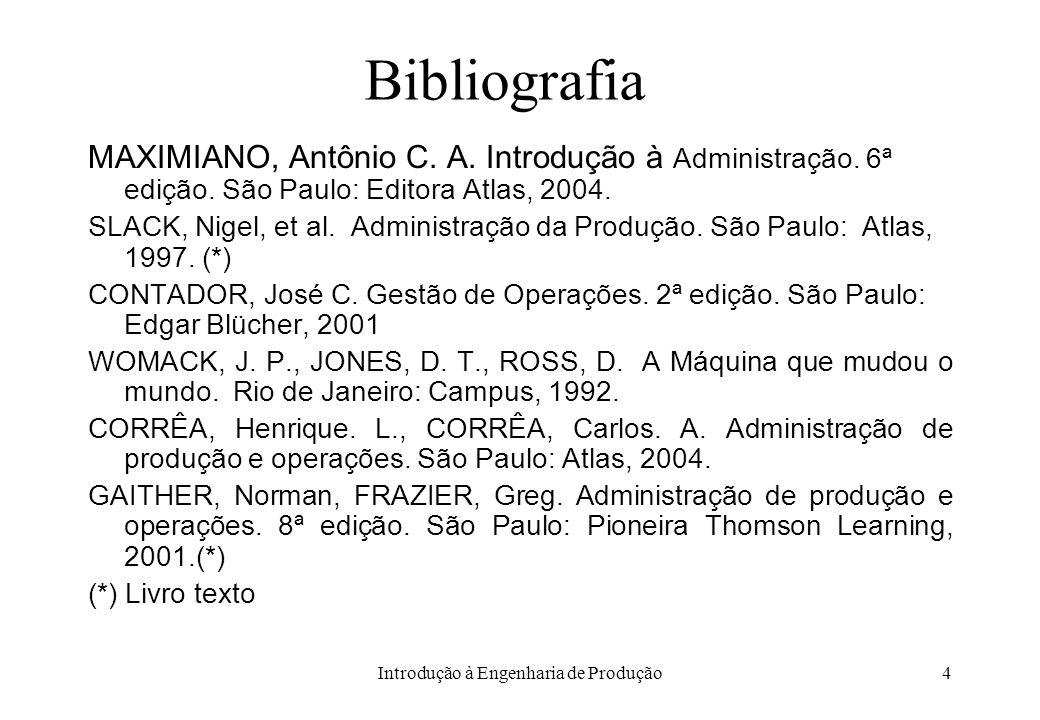 Introdução à Engenharia de Produção4 Bibliografia MAXIMIANO, Antônio C. A. Introdução à Administração. 6ª edição. São Paulo: Editora Atlas, 2004. SLAC