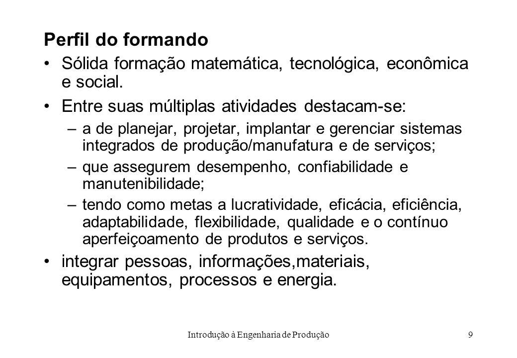 Introdução à Engenharia de Produção9 Perfil do formando Sólida formação matemática, tecnológica, econômica e social. Entre suas múltiplas atividades d