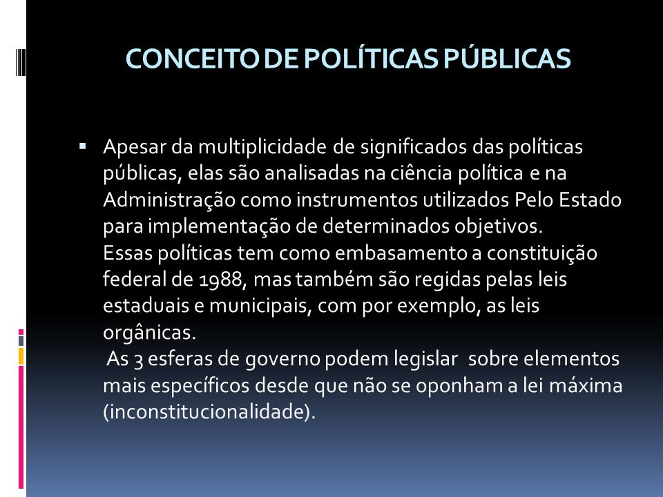 CONCEITO DE POLÍTICAS PÚBLICAS Apesar da multiplicidade de significados das políticas públicas, elas são analisadas na ciência política e na Administração como instrumentos utilizados Pelo Estado para implementação de determinados objetivos.