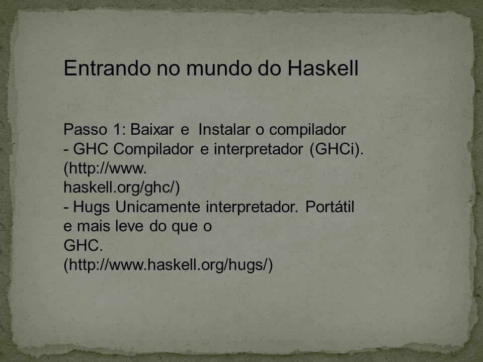 Entrando no mundo do Haskell Passo 1: Baixar e Instalar o compilador - GHC Compilador e interpretador (GHCi). (http://www. haskell.org/ghc/) - Hugs Un