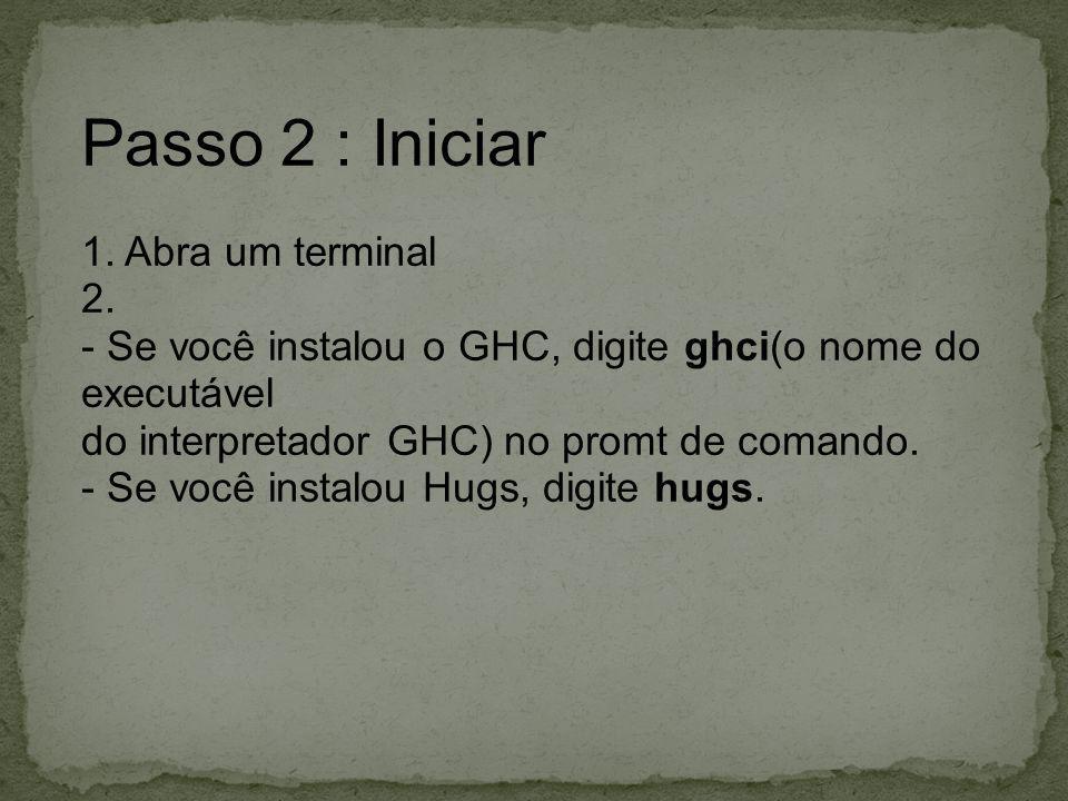 Passo 2 : Iniciar 1. Abra um terminal 2. - Se você instalou o GHC, digite ghci(o nome do executável do interpretador GHC) no promt de comando. - Se vo