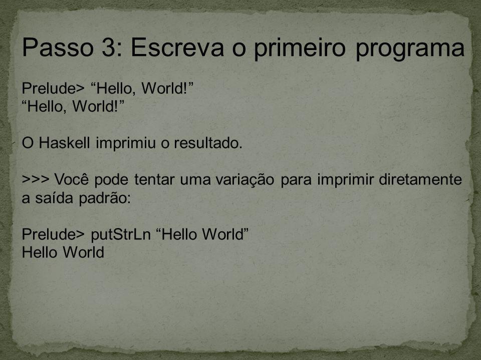Passo 3: Escreva o primeiro programa Prelude> Hello, World! Hello, World! O Haskell imprimiu o resultado. >>> Você pode tentar uma variação para impri