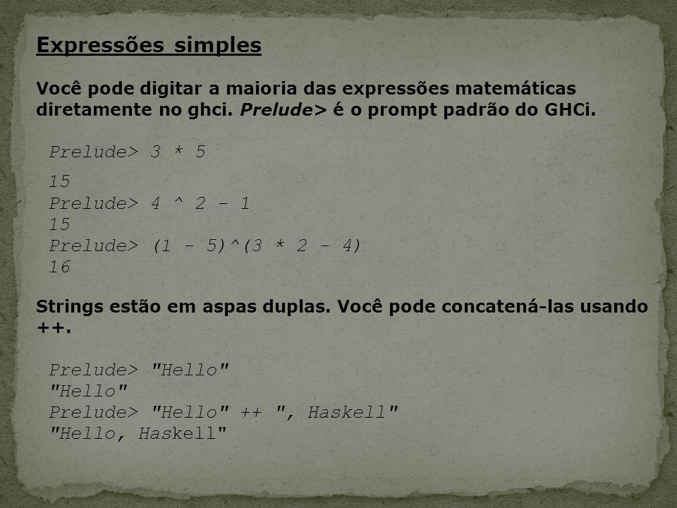 Expressões simples Você pode digitar a maioria das expressões matemáticas diretamente no ghci. Prelude> é o prompt padrão do GHCi. Prelude> 3 * 5 15 P
