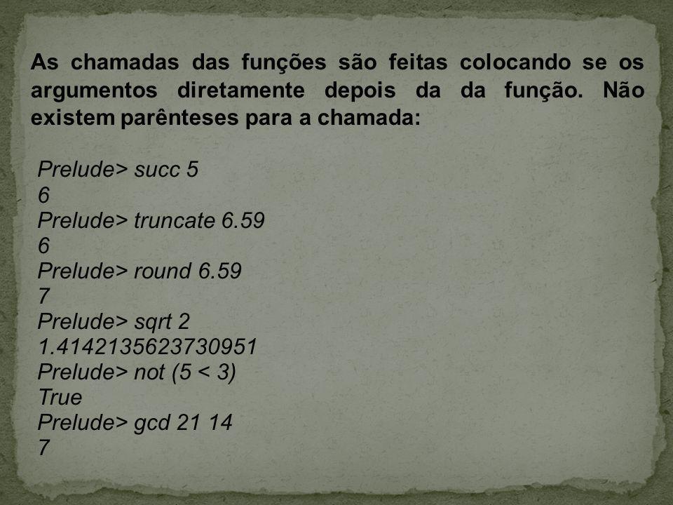 As chamadas das funções são feitas colocando se os argumentos diretamente depois da da função. Não existem parênteses para a chamada: Prelude> succ 5