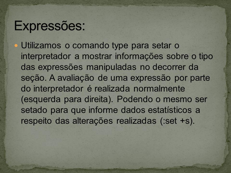 Utilizamos o comando type para setar o interpretador a mostrar informações sobre o tipo das expressões manipuladas no decorrer da seção. A avaliação d