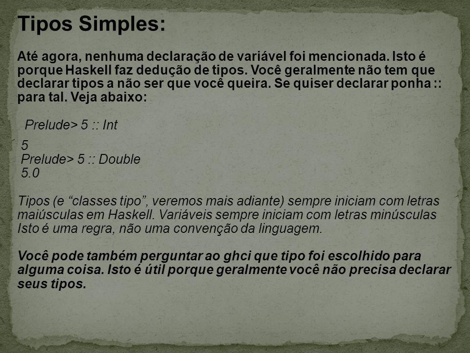 Tipos Simples: Até agora, nenhuma declaração de variável foi mencionada. Isto é porque Haskell faz dedução de tipos. Você geralmente não tem que decla