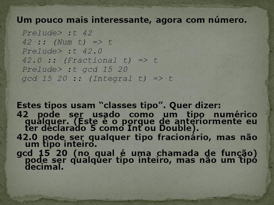 Um pouco mais interessante, agora com número. Prelude> :t 42 42 :: (Num t) => t Prelude> :t 42.0 42.0 :: (Fractional t) => t Prelude> :t gcd 15 20 gcd