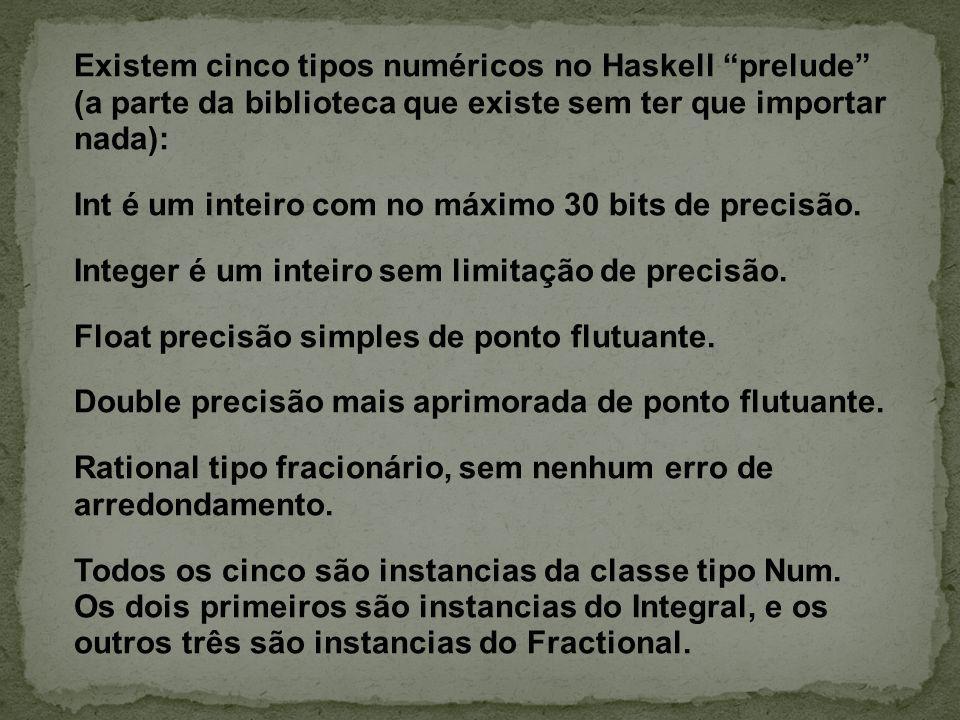 Existem cinco tipos numéricos no Haskell prelude (a parte da biblioteca que existe sem ter que importar nada): Int é um inteiro com no máximo 30 bits