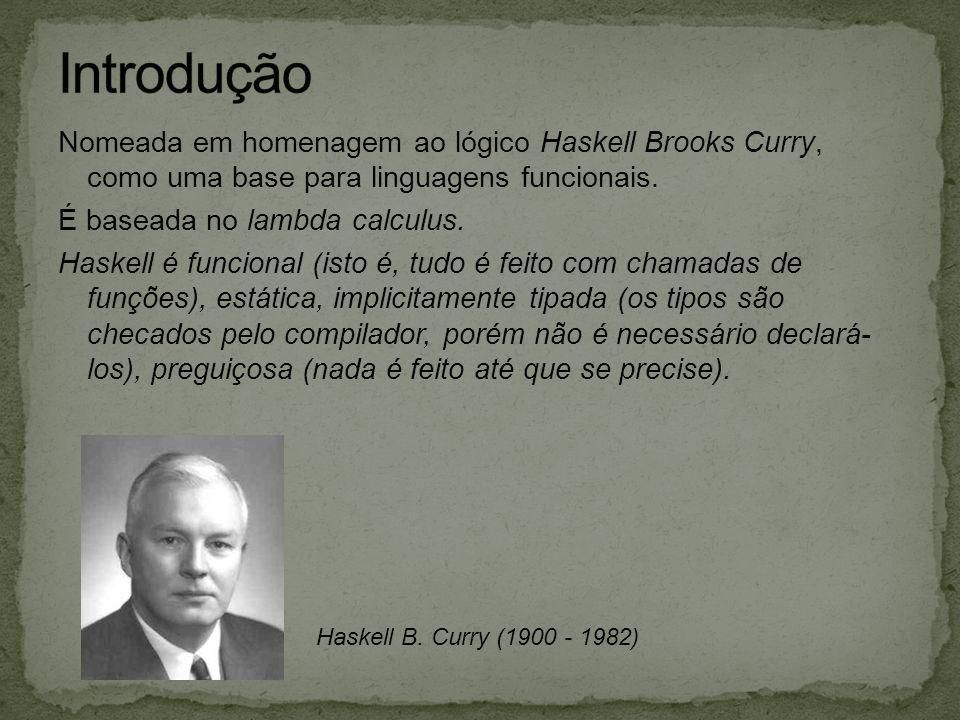Nomeada em homenagem ao lógico Haskell Brooks Curry, como uma base para linguagens funcionais. É baseada no lambda calculus. Haskell é funcional (isto