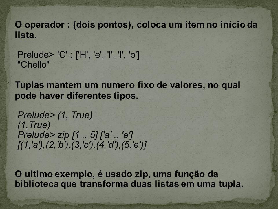 O operador : (dois pontos), coloca um item no início da lista. Prelude> 'C' : ['H', 'e', 'l', 'l', 'o']