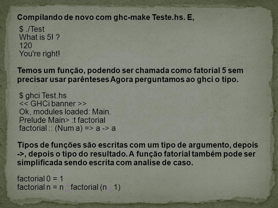 Compilando de novo com ghc-make Teste.hs. E, $./Test What is 5! ? 120 You're right! Temos um função, podendo ser chamada como fatorial 5 sem precisar