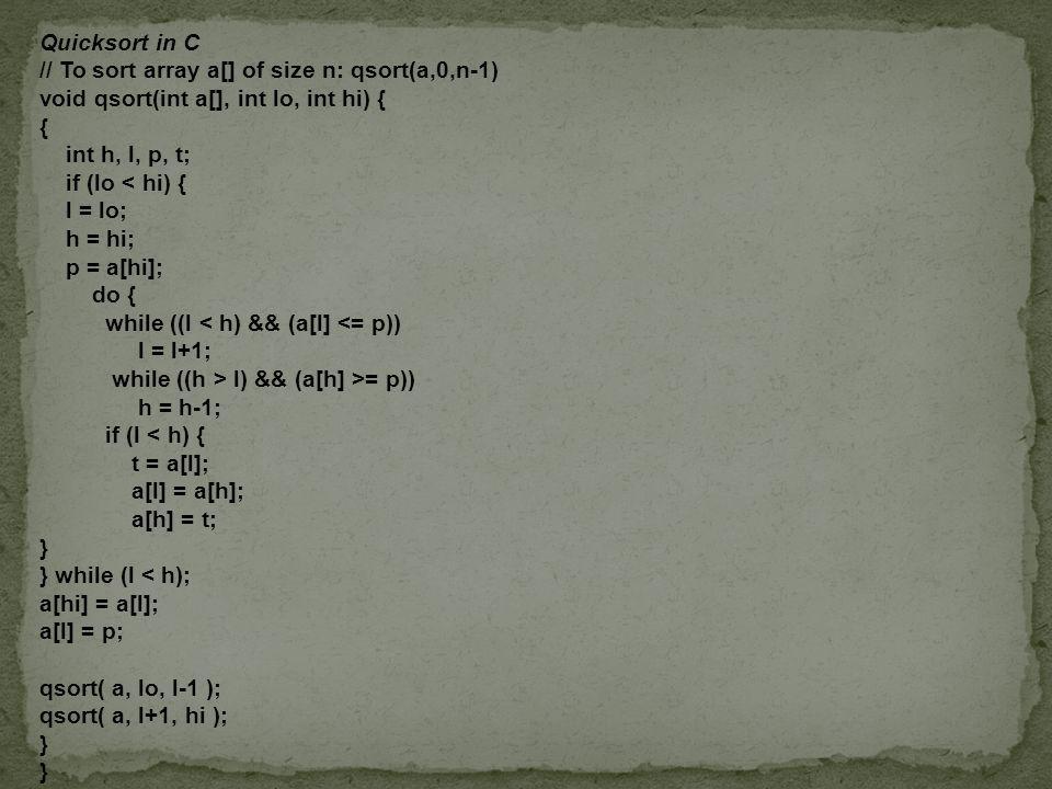Quicksort in C // To sort array a[] of size n: qsort(a,0,n-1) void qsort(int a[], int lo, int hi) { { int h, l, p, t; if (lo < hi) { l = lo; h = hi; p