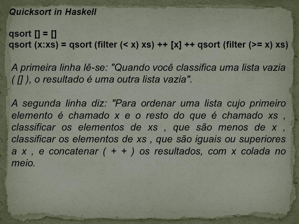 Quicksort in Haskell qsort [] = [] qsort (x:xs) = qsort (filter ( = x) xs) A primeira linha lê-se: