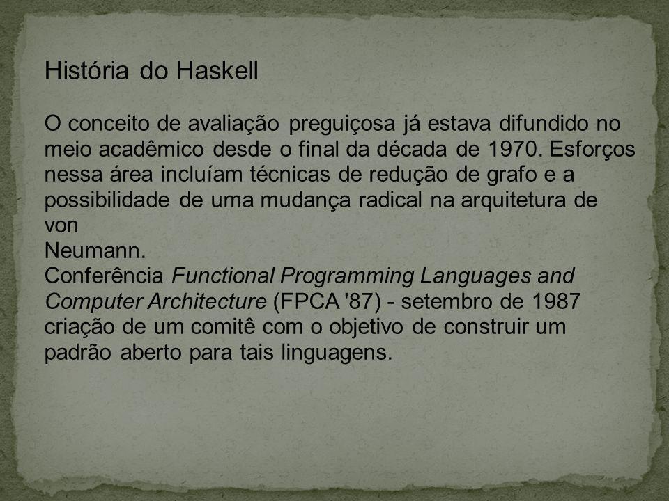 História do Haskell A primeira reunião do comitê - janeiro de 1988, metas da linguagem: linguagem e fácil ensino, completamente descrita através de uma sintaxe e semântica formal disponível livremente.