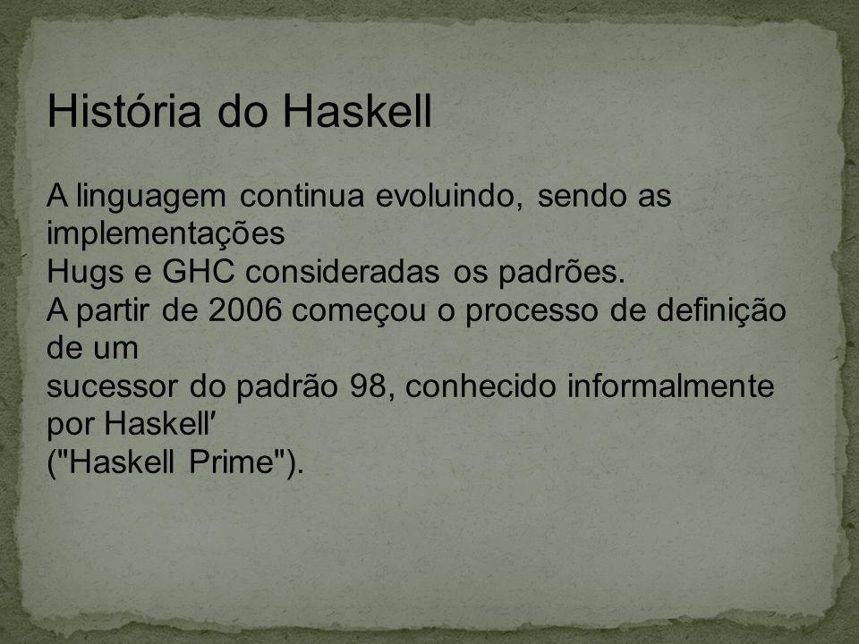 História do Haskell A linguagem continua evoluindo, sendo as implementações Hugs e GHC consideradas os padrões. A partir de 2006 começou o processo de