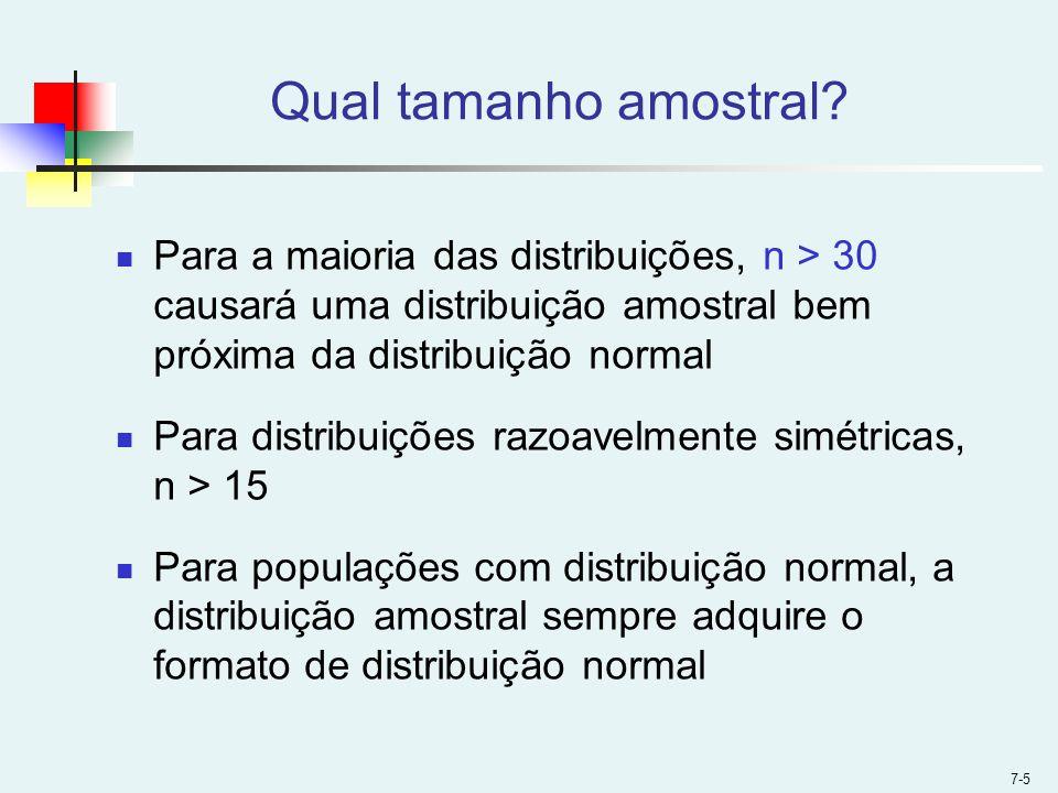 7-5 Qual tamanho amostral? Para a maioria das distribuições, n > 30 causará uma distribuição amostral bem próxima da distribuição normal Para distribu