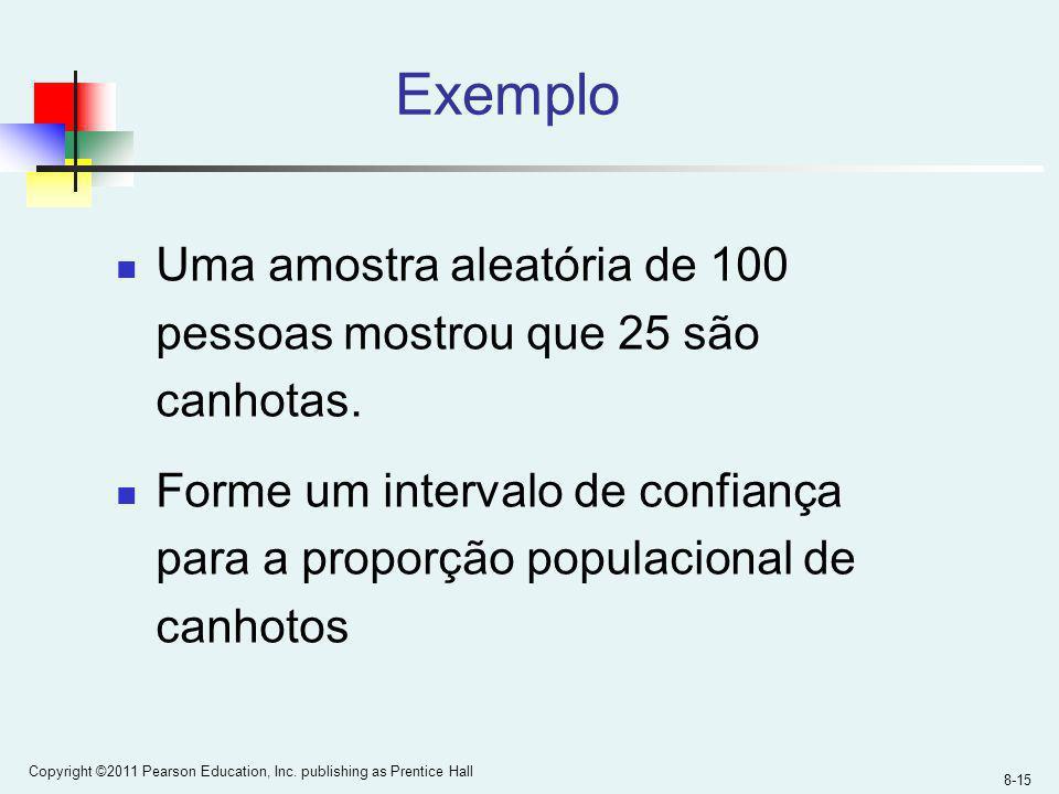 8-15 Copyright ©2011 Pearson Education, Inc. publishing as Prentice Hall Exemplo Uma amostra aleatória de 100 pessoas mostrou que 25 são canhotas. For