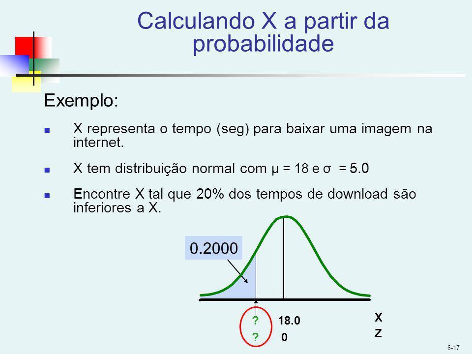 6-17 Calculando X a partir da probabilidade Exemplo: X representa o tempo (seg) para baixar uma imagem na internet.