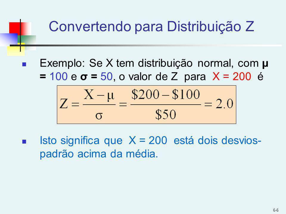6-6 Convertendo para Distribuição Z Exemplo: Se X tem distribuição normal, com μ = 100 e σ = 50, o valor de Z para X = 200 é Isto significa que X = 200 está dois desvios- padrão acima da média.