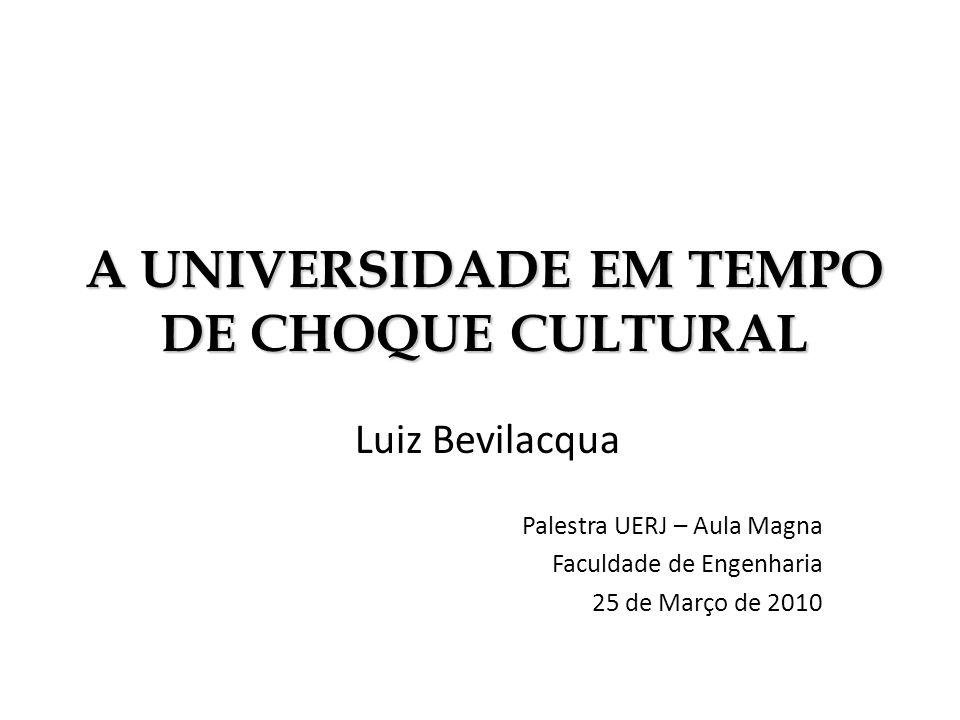 A UNIVERSIDADE EM TEMPO DE CHOQUE CULTURAL Luiz Bevilacqua Palestra UERJ – Aula Magna Faculdade de Engenharia 25 de Março de 2010