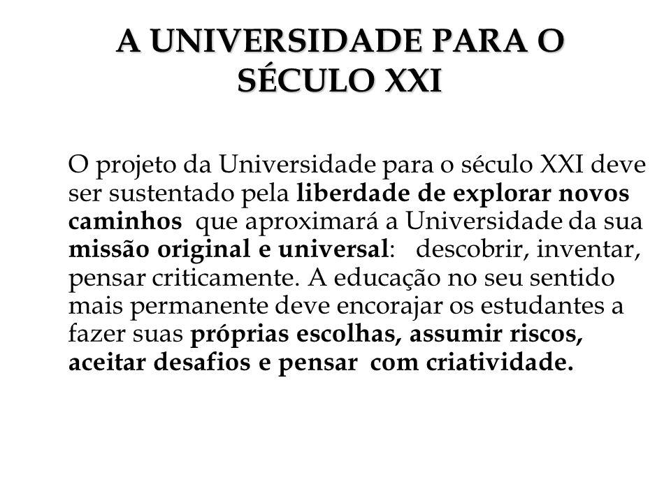 A UNIVERSIDADE PARA O SÉCULO XXI O projeto da Universidade para o século XXI deve ser sustentado pela liberdade de explorar novos caminhos que aproxim