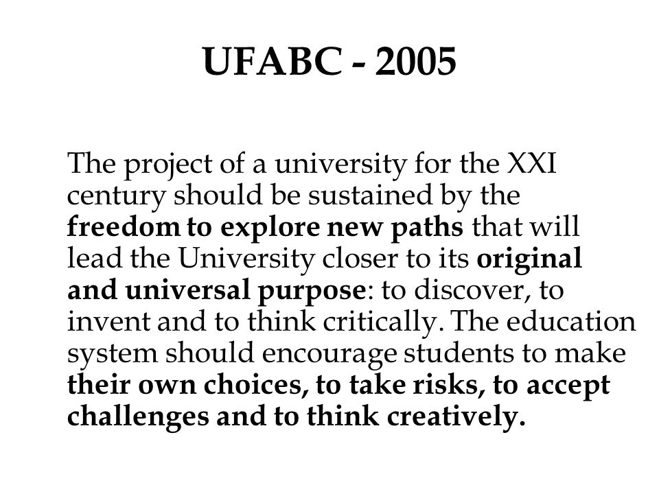 UFABC - 2005 The project of a university for the XXI century should be sustained by the freedom to explore new paths that will lead the University clo