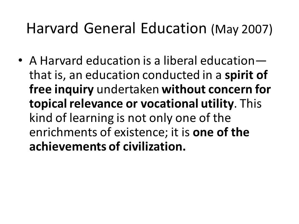 Harvard General Education (May 2007) A Harvard education is a liberal education that is, an education conducted in a spirit of free inquiry undertaken