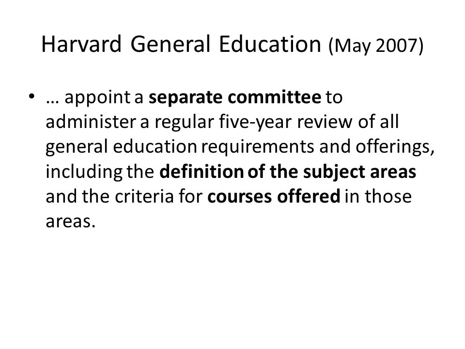 Harvard General Education (May 2007) … appoint a separate committee to administer a regular five-year review of all general education requirements and