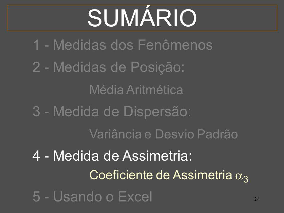 24 SUMÁRIO 1 - Medidas dos Fenômenos 2 - Medidas de Posição: Média Aritmética 3 - Medida de Dispersão: Variância e Desvio Padrão 4 - Medida de Assimetria: Coeficiente de Assimetria 3 5 - Usando o Excel