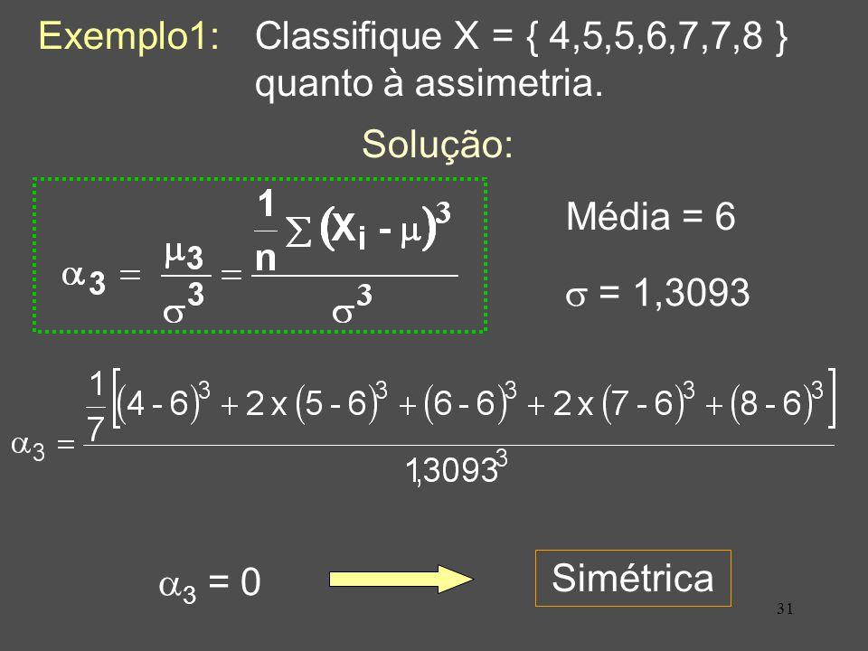 31 Exemplo1: Classifique X = { 4,5,5,6,7,7,8 } quanto à assimetria.