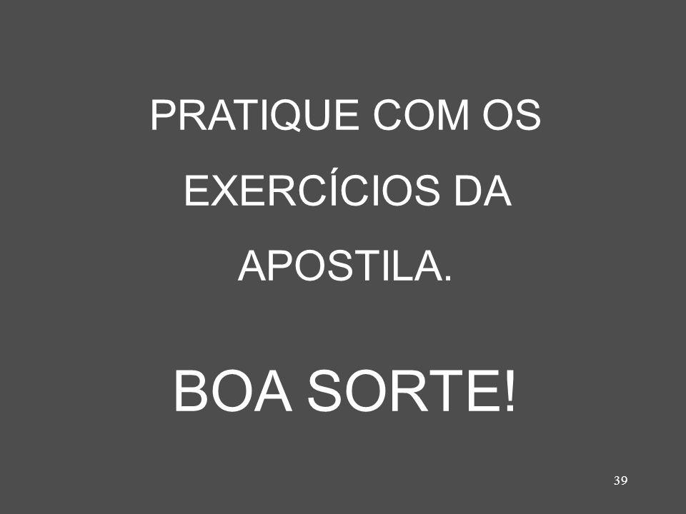 39 PRATIQUE COM OS EXERCÍCIOS DA APOSTILA. BOA SORTE!