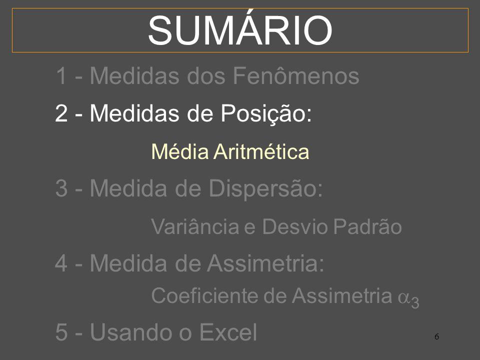 6 SUMÁRIO 1 - Medidas dos Fenômenos 2 - Medidas de Posição: Média Aritmética 3 - Medida de Dispersão: Variância e Desvio Padrão 4 - Medida de Assimetria: Coeficiente de Assimetria 3 5 - Usando o Excel