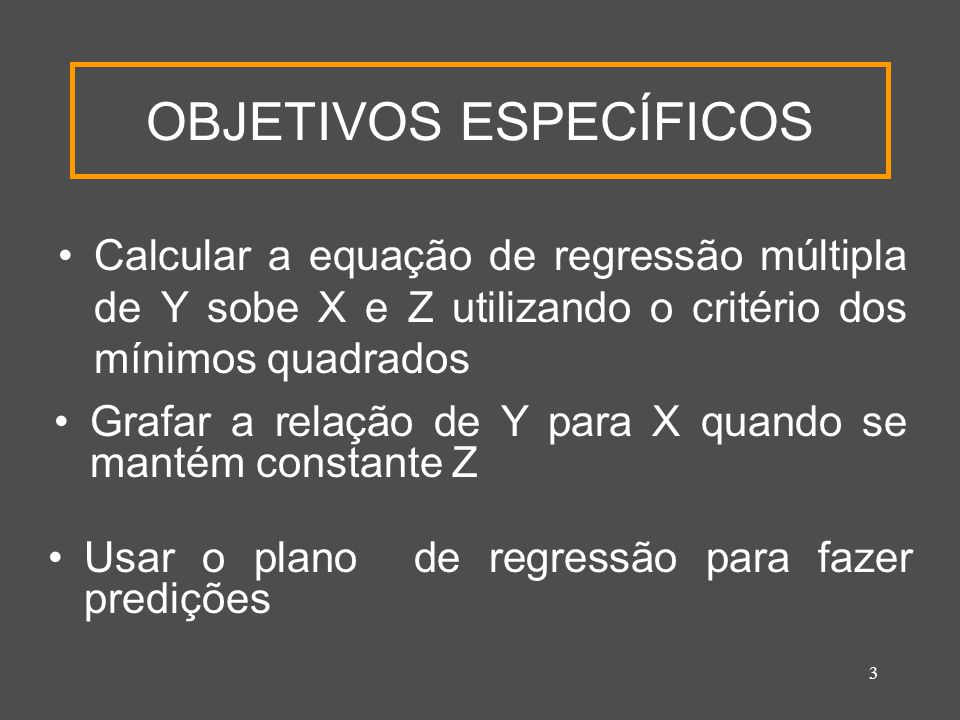 3 OBJETIVOS ESPECÍFICOS Calcular a equação de regressão múltipla de Y sobe X e Z utilizando o critério dos mínimos quadrados Grafar a relação de Y par