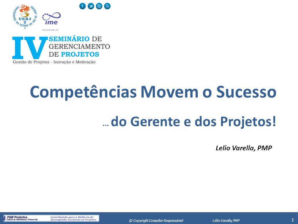 X Seminário de Gerenciamento de Projetos 1 © Copyright Consultor Responsável:Lélio Varella, PMP Competências Movem o Sucesso... do Gerente e dos Proje