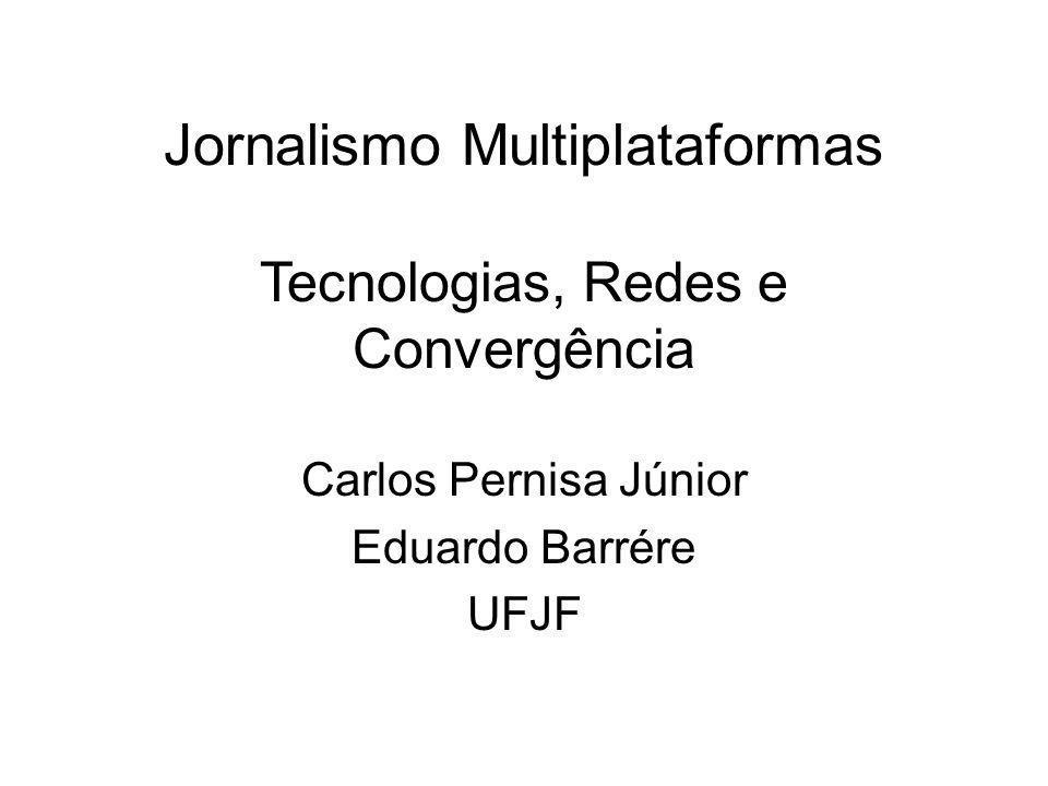 Jornalismo Multiplataformas Tecnologias, Redes e Convergência Carlos Pernisa Júnior Eduardo Barrére UFJF