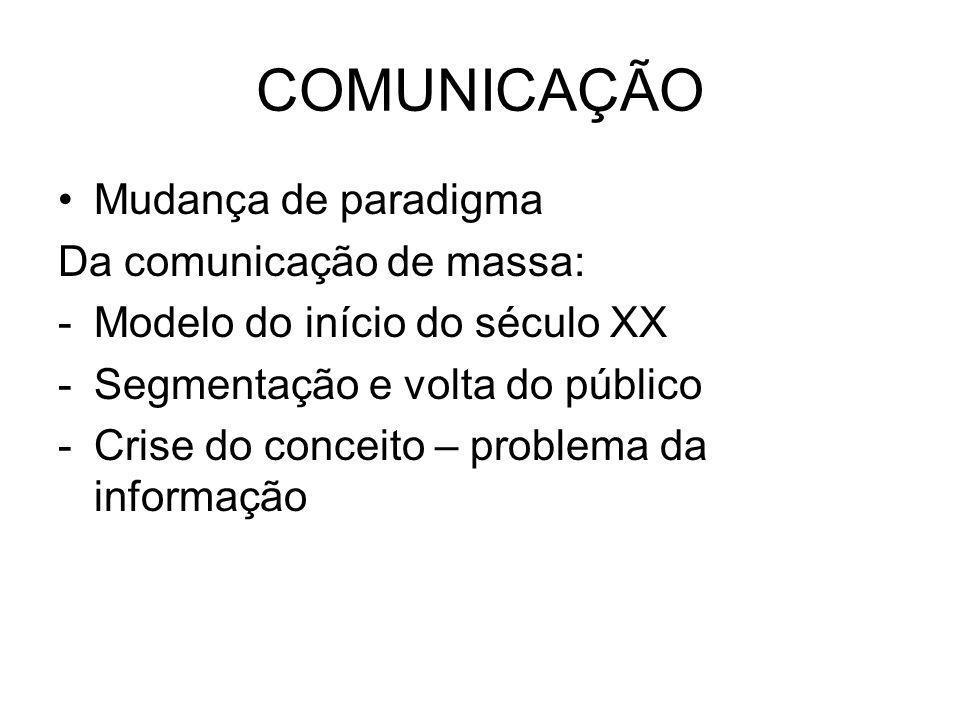 COMUNICAÇÃO Mudança de paradigma Da comunicação de massa: -Modelo do início do século XX -Segmentação e volta do público -Crise do conceito – problema