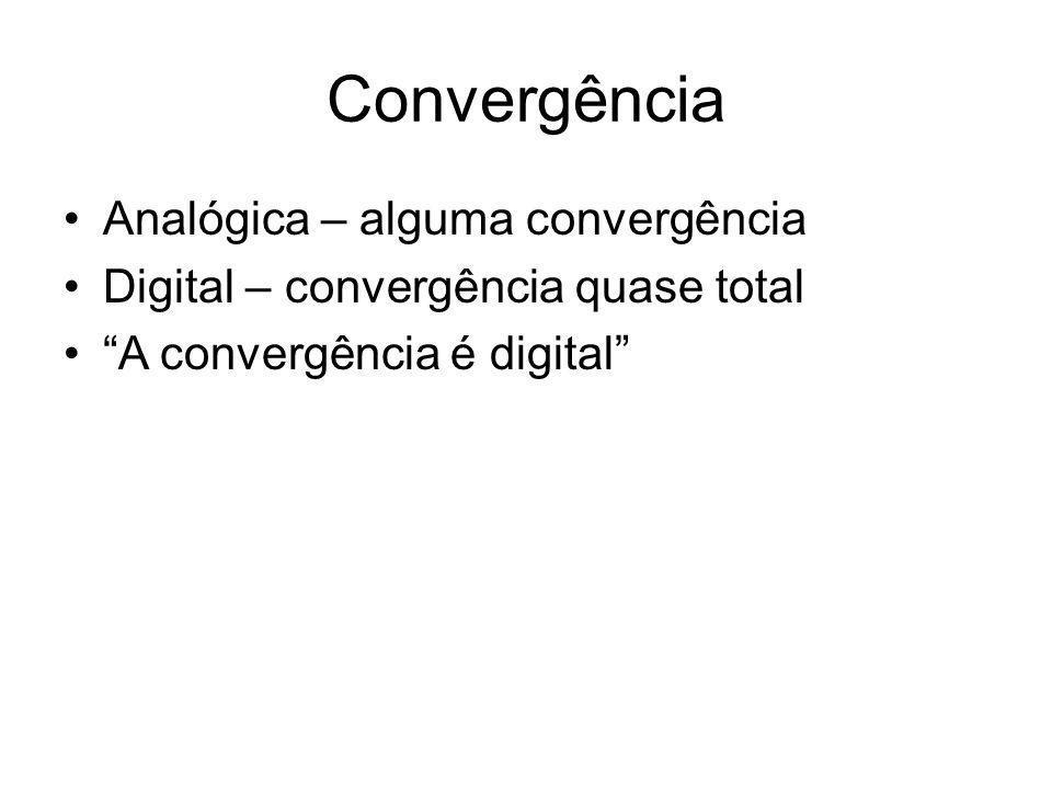 Convergência Analógica – alguma convergência Digital – convergência quase total A convergência é digital