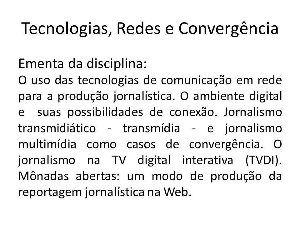 Tecnologias, Redes e Convergência Ementa da disciplina: O uso das tecnologias de comunicação em rede para a produção jornalística. O ambiente digital