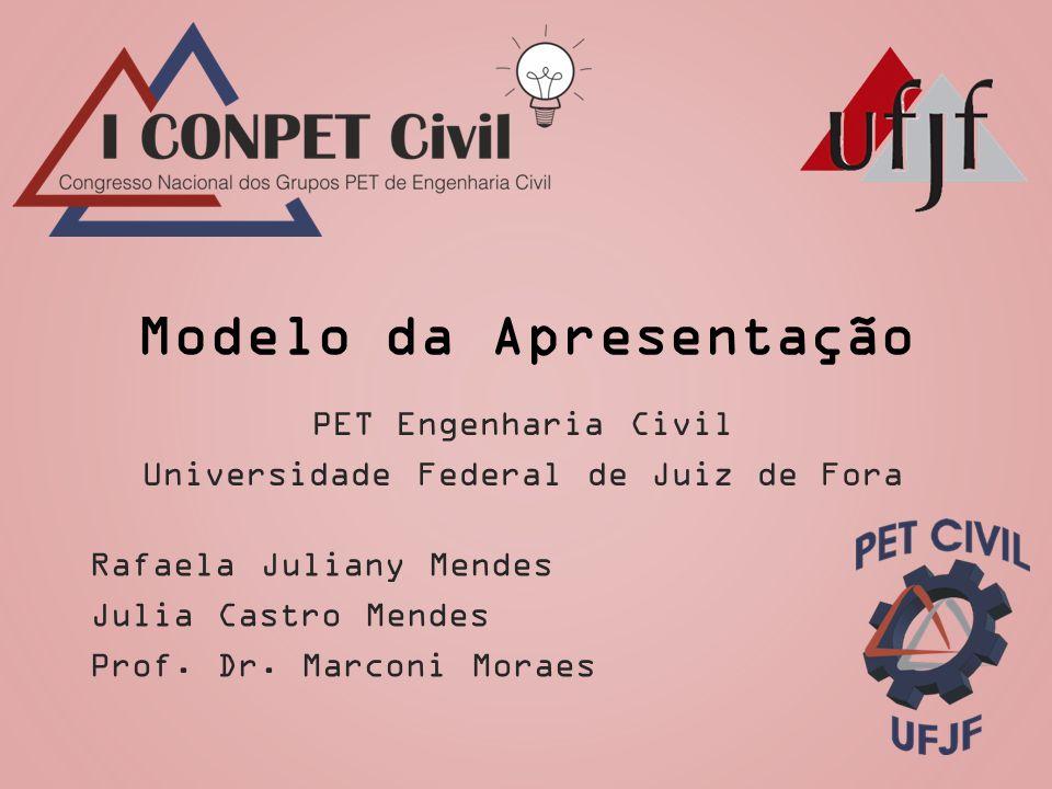 Modelo da Apresentação Rafaela Juliany Mendes Julia Castro Mendes Prof. Dr. Marconi Moraes PET Engenharia Civil Universidade Federal de Juiz de Fora