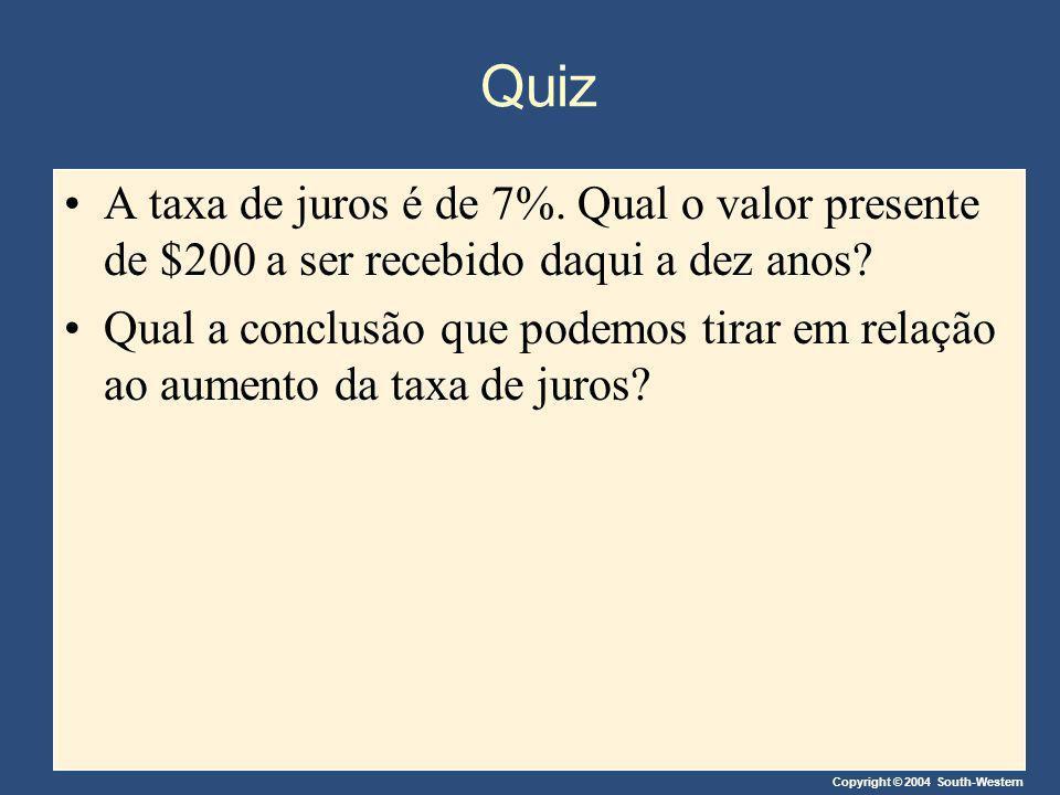 Copyright © 2004 South-Western Quiz A taxa de juros é de 7%. Qual o valor presente de $200 a ser recebido daqui a dez anos? Qual a conclusão que podem