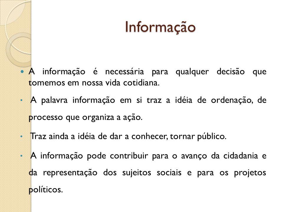 Informação A informação é necessária para qualquer decisão que tomemos em nossa vida cotidiana. A palavra informação em si traz a idéia de ordenação,