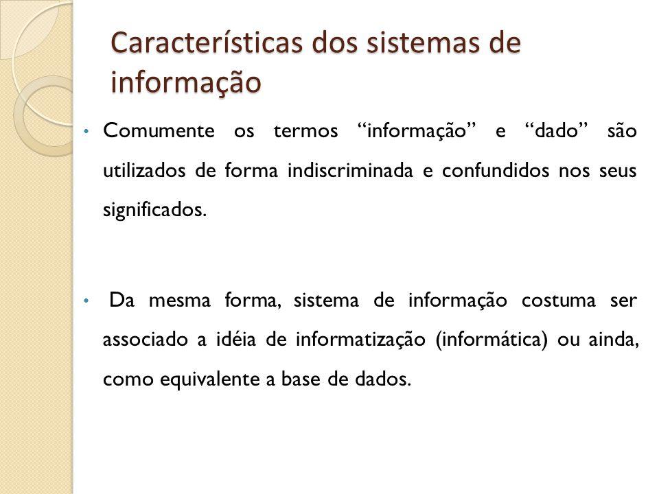 Características dos sistemas de informação Comumente os termos informação e dado são utilizados de forma indiscriminada e confundidos nos seus signifi