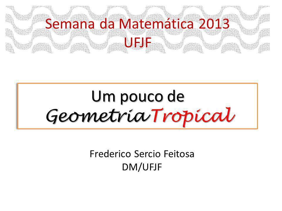 Um pouco de Geometria Tropical Semana da Matemática 2013 UFJF Frederico Sercio Feitosa DM/UFJF