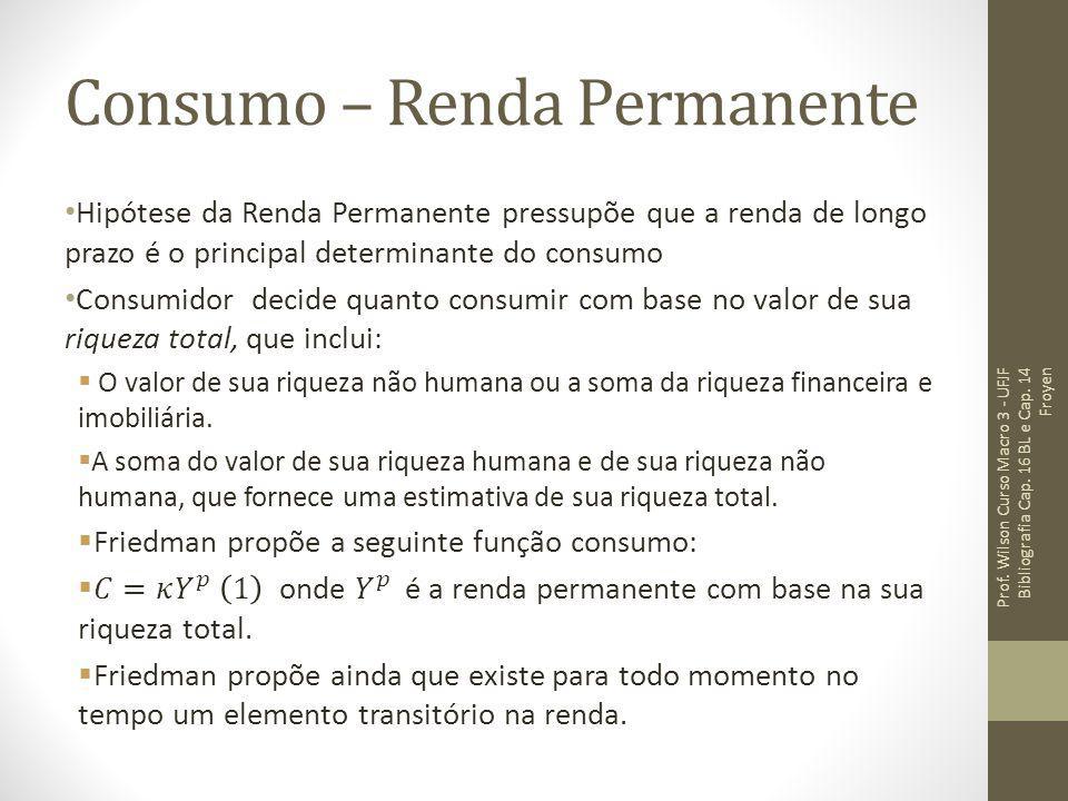 Consumo – Renda Permanente Prof. Wilson Curso Macro 3 - UFJF Bibliografia Cap. 16 BL e Cap. 14 Froyen