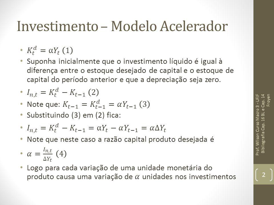 Investimento – Modelo Acelerador O modelo do acelerador em conjunto com a hipótese do efeito multiplicador implica que um choque no crescimento do produto causaria uma alteração nos investimentos com efeitos multiplicadores sobre o nível do produto de equilíbrio.