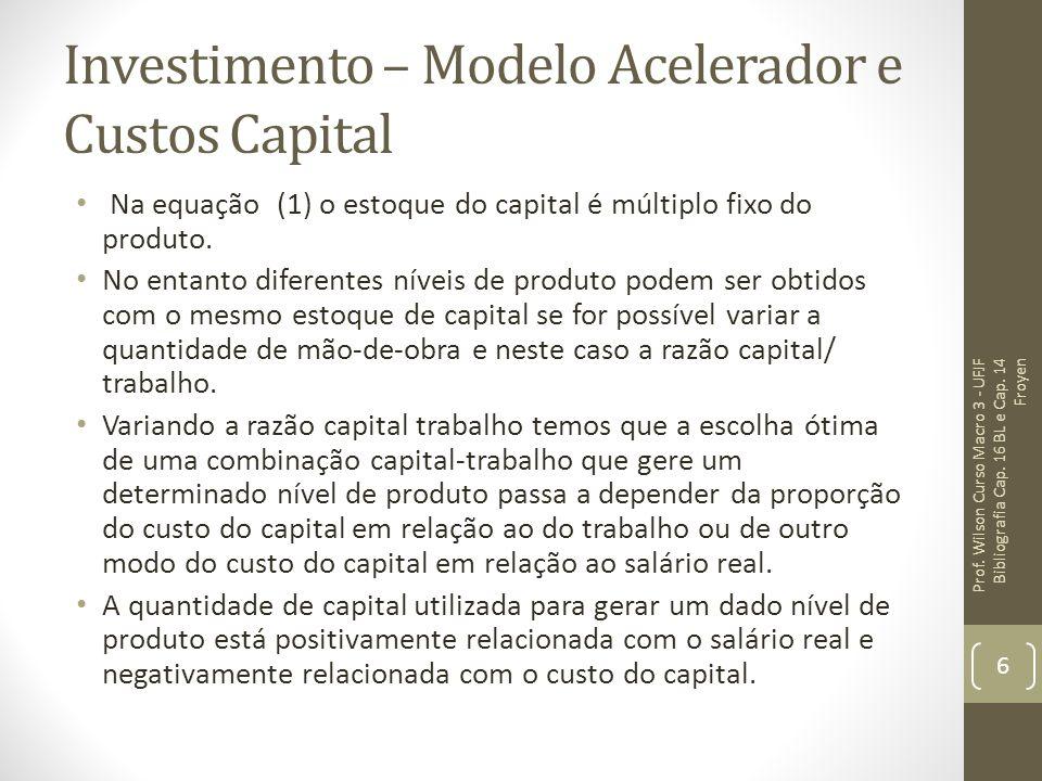 Investimento – Modelo Acelerador e Custos Capital Na equação (1) o estoque do capital é múltiplo fixo do produto. No entanto diferentes níveis de prod