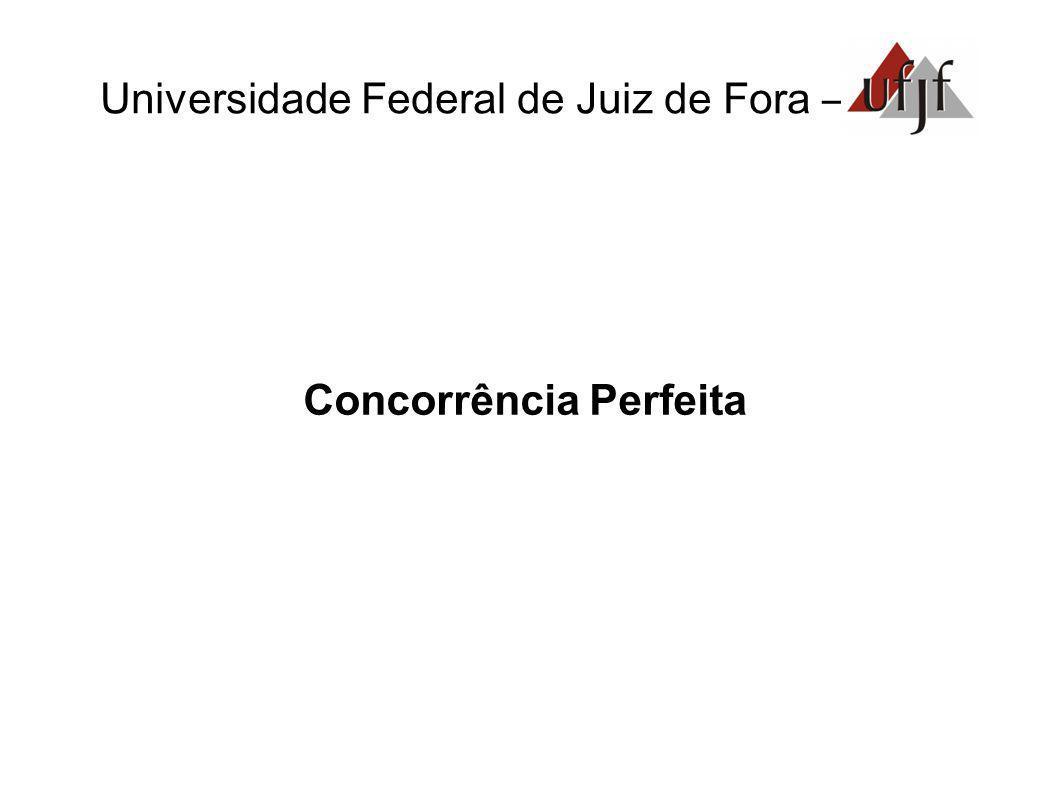 Universidade Federal de Juiz de Fora – Concorrência Perfeita características: - Racionalidade; - Numerosos e pequenos ofertantes;