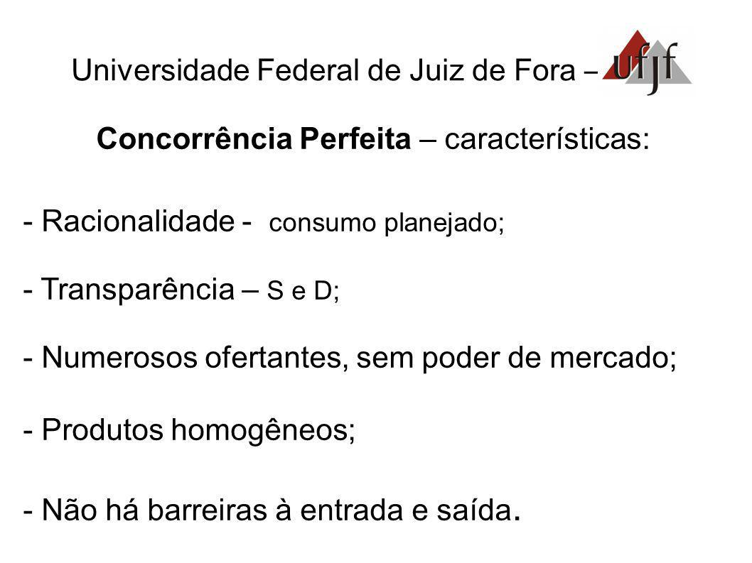 Universidade Federal de Juiz de Fora – Concorrência Perfeita – características: - Racionalidade - consumo planejado; - Transparência – S e D; - Numero