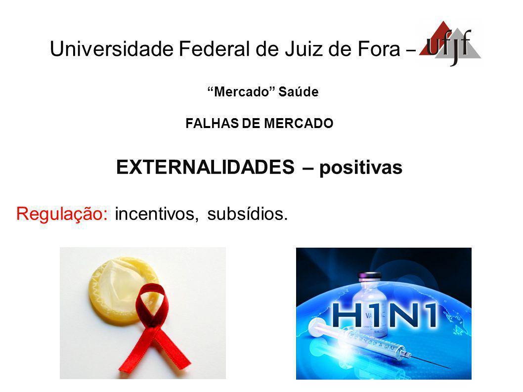 Universidade Federal de Juiz de Fora – Mercado Saúde FALHAS DE MERCADO EXTERNALIDADES – positivas Regulação: incentivos, subsídios.