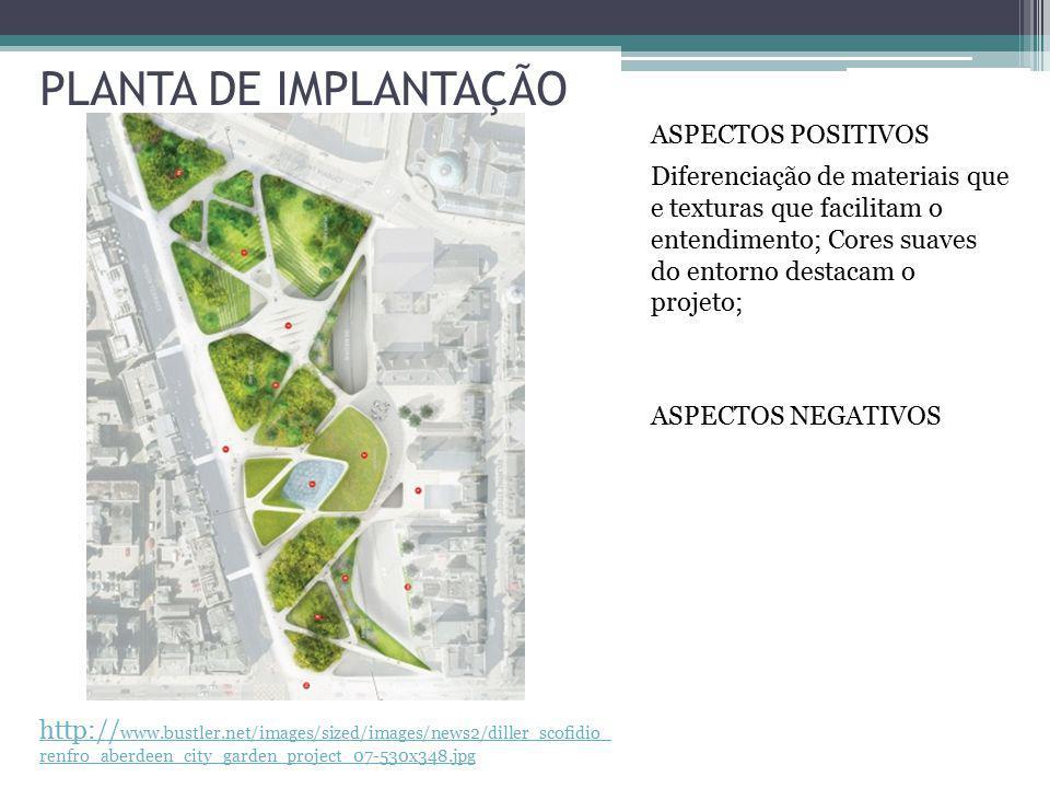 http:// www.bustler.net/images/sized/images/news2/diller_scofidio_ renfro_aberdeen_city_garden_project_07-530x348.jpg PLANTA DE IMPLANTAÇÃO ASPECTOS POSITIVOS Diferenciação de materiais que e texturas que facilitam o entendimento; Cores suaves do entorno destacam o projeto; ASPECTOS NEGATIVOS